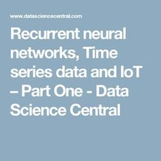 Recurrent neural networks, Time series data and IoT – Part One - Data Science Central