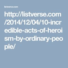 http://listverse.com/2014/12/04/10-incredible-acts-of-heroism-by-ordinary-people/