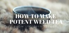 How to Make Potent Weed Tea From Your Leftover Stems; Marijuana / Cannabis / News / How To