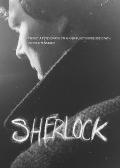 """""""I'm not a psychopath, Anderson. I'm a high-functioning sociopath. Do your research."""" — Sherlock"""