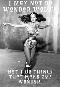 I may not be wonder woman, but I do things that make you wonder...scontent-a-atl.xx.fbcdn.net
