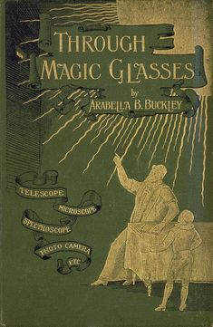Through Magic Glasses and other lectures  - a Sequeal to the Fairyland of Science by Arabella B. Buckley. New York 1890
