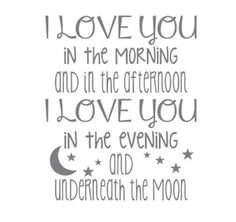 i love you in the morning and in the afternoon i love you in the evening and underneath the moon 18 w x 22 h {shown in middle grey} Made from