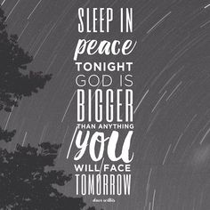 Sleep in peace. Tonight God is bigger than anything you will face tomorrow.