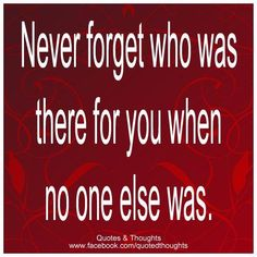 Never forget who was there for you...