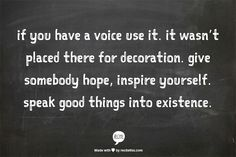 ... give somebody hope, inspire yourself. speak good things into existence.