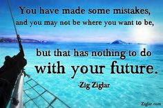You have made mistakes, and you may not be where you want to be, but that has nothing to do with your future.