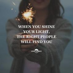 Shine your light. Display your greatness. When you shine your light, the right people will find you.