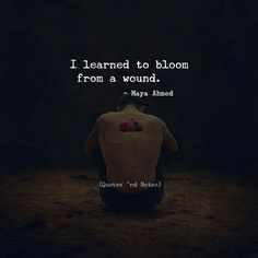 I learned to bloom from a wound.  Maya Ahmed via (http://ift.tt/2mwFgV9)