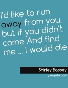 I'd like to run away from you, but if you didn't come And find me ... I would die, ~ Shirley Bassey <3 Love Sayings #quotes, #love, #sayings, https://apps.facebook.com/yangutu