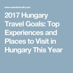 2017 Hungary Travel Goals: Top Experiences and Places to Visit in Hungary This Year