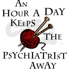 'An hour a day keeps the psychiatrist away' (knitting) - not that I have anything against em, but I'd really rather not spend much time with them in a professional capacity ;)