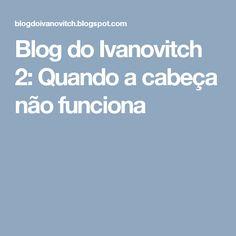Blog do Ivanovitch 2: Quando a cabeça não funciona