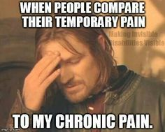 """When people compare their temporary pain to my chronic pain."" The photo says it: There is just no comparison. I'm sorry for your suffering, however, it's great it will come to an end, so ""buck up."""