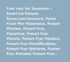 Your cost for Insurance – Smart Car Forums #your,cost,insurance, #your #cost #for #insurance, #smart #fortwo, #smart #car, #smartcar, #smart #car #forum, #smart #car #dealers, #smart #car #modifications, #smart #car #pictures, #smart #car #reviews #smart #car #talk, #club #smart #car, #smart #car #usa, #smart #fortwo #club, #club #smart #car…
