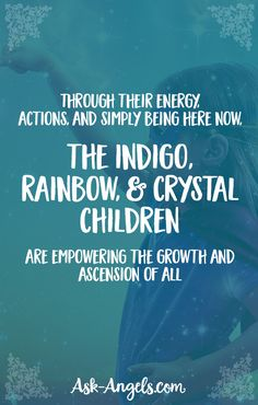 Through their energy, actions, and simply being here now, the indigo, rainbow, and crystal children are empowering the growth and ascension of all.