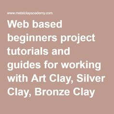 Web based beginners project tutorials and guides for working with Art Clay, Silver Clay, Bronze Clay and Precious Metal Clay PMC