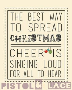 The best way to spread Christmas cheer is singing loud for all to hear. ~Elf