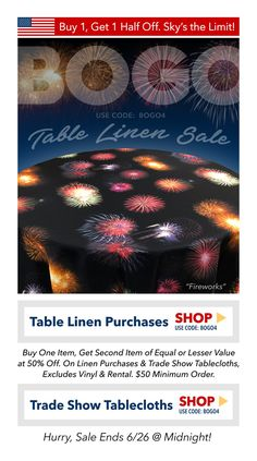 Sale—Buy One Item, Get Second Item of Equal or Lesser Value at 50% Off. Sales applies to Table Linen Purchases and Trade Show tablecloths. Excludes Vinyl and Rental Table Linen. Hurry! Sale Ends 6/26 at Midnight. $50 Minimum Order.