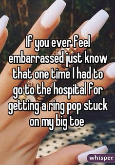 If you ever feel embarrassed just know that one time I had to go to the hospital for getting a ring pop stuck on my big toe