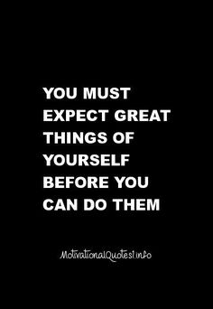 You must expect great things of yourself before you can do them... inspiring…