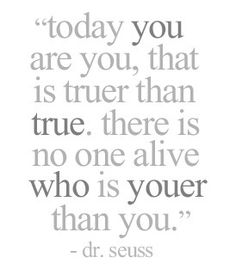 """Today you are you, that is truer than true. There is no one alive who is youer than you."" - Dr. Seuss - Quotes"
