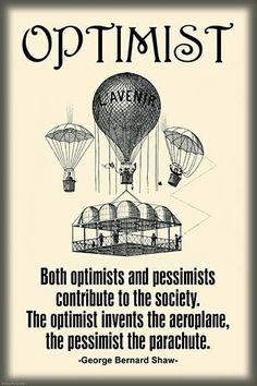 Both Optimists and pessimists contribute to the society. The optimist invents the aero plane, the pessimist, the parachute. George Bernard Shaw.