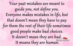 Your past mistakes are meant to guide you, not define you. Everyone makes mistakes in life, but that doesn't mean they have to pay for them the rest of their life sometimes good people. Past Mistakes Quotes, Mistake Quotes, Past Quotes, Quotes About God, Old Fashioned Rice Pudding, Everyone Makes Mistakes, Quotable Quotes, Lessons Learned, Good People