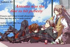 Gakuen AU: Antonio was the first to hit puberty. Francis and Gilbert would always tease him, but they were secretly jealous. And he's still taller than them to this day. Hetalia Headcanons, Bad Touch Trio, Shattered Dreams, Hetalia Fanart, Bad Friends, Kaichou Wa Maid Sama, Usuk, Prussia, Axis Powers