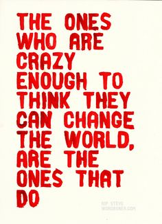 The ones who are crazy enough to think they can change the world are the ones that do. - Steve Jobs