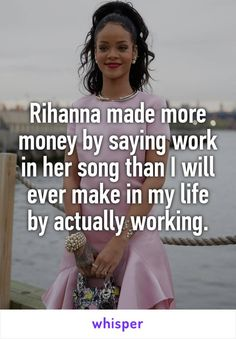 Rihanna made more money by saying work in her song than I will ever make in my life by actually working.