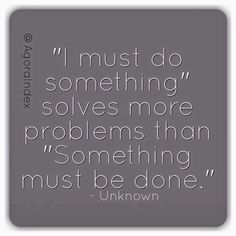 """I must do something"" solves more problems than ""Something must be done."" - Unknown."