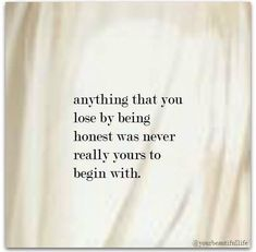 Anything that you lose by being honest was never really yours to begin with.