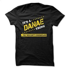 Its a DANAE thing You wouldnt understand - #tee shirt #tshirt makeover. GET YOURS => https://www.sunfrog.com/Names/Its-a-DANAE-thing-You-wouldnt-understand-32602663-Guys.html?68278