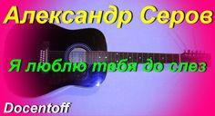 Александр Серов - Я люблю тебя до слез (Docentoff. Вариант исполнения пе...