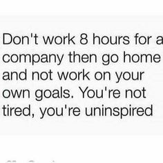 Don't work 8 hours for a company, then go home and not work on your own goals. You're not tired, you're uninspired.