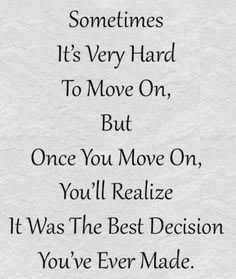Sometimes it's very hard to move on, but once you move on, you'll realize it was the best decision you've ever made. thedailyquotes.com