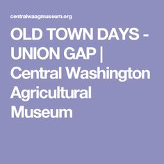 OLD TOWN DAYS - UNION GAP | Central Washington Agricultural Museum