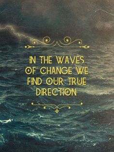 In the waves of change we find our true direction