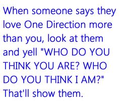 WHO DO YOU THINK YOU AREEEEEEEE<3 Yeah nobody in the city I live in can love 1D for than MMEEEE