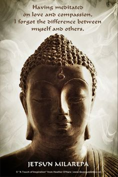 """Having meditated on love and compassion, I forgot the difference between myself and others."" —Jetsun Milarepa ..*"