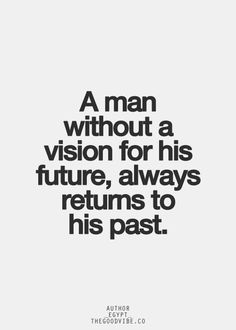 """A man without a vision is a man without a future. A man without a future will always return to his past."
