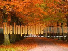 The Impossible CAN ALWAYS BE BROKEN DOWN INTO POSSIBILITIES #Inspirational