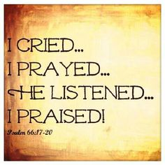Psalm 66:17- I cried out to him with my mouth; his praise was on my tongue. 18- If I had cherished sin in my heart, the Lord would not have listened; 19- but God has surely listened and heard my prayer. 20- Praise be to God, who has not rejected my prayer or withheld his love for me!