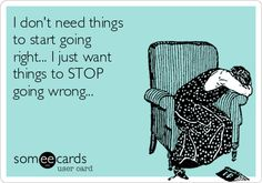 I don't need things to start going right... I just want things to STOP going wrong...