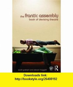The Frantic Assembly Book of Devising Theatre (9780415467605) Scott Graham, Steven Hoggett , ISBN-10: 0415467608  , ISBN-13: 978-0415467605 ,  , tutorials , pdf , ebook , torrent , downloads , rapidshare , filesonic , hotfile , megaupload , fileserve