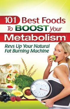 101 BEST FOODS TO BOOST YOUR METABOLISM:  Revs Up Your Natural Fat Burning Machine