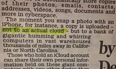 """The Daily Mail, known for its retrograde view of women (a view calcified in the '50s) explains basic computese for its readers (also calcified in the '50s) // """"The moment you snap a photo with an iPhone, for instance, a copy is uploaded …""""to a bank of gigantic humming and whirring computers in vast warehouses thousands of miles away in California or North Carolina.""""  Good for a laugh!"""
