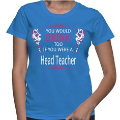 You Would Drink Too If You Were A Head Teacher T-Shirt