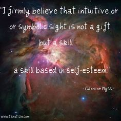 """I firmly believe that intuitive or symbolic sight is not a gift, but a skill, a skill based on self-esteem."" Caroline Myss"